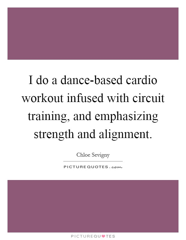 I do a dance-based cardio workout infused with circuit training, and emphasizing strength and alignment Picture Quote #1