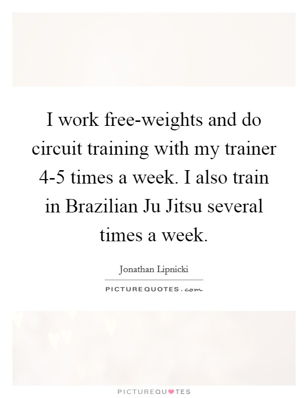 I work free-weights and do circuit training with my trainer 4-5 times a week. I also train in Brazilian Ju Jitsu several times a week Picture Quote #1