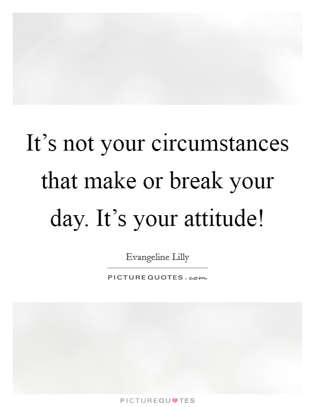 It's not your circumstances that make or break your day. It's your attitude! Picture Quote #1