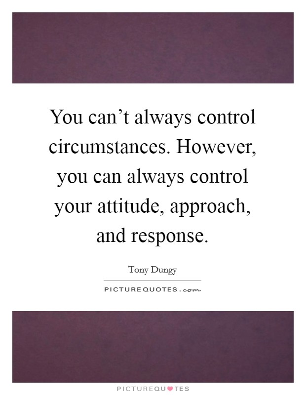 You can't always control circumstances. However, you can always control your attitude, approach, and response Picture Quote #1