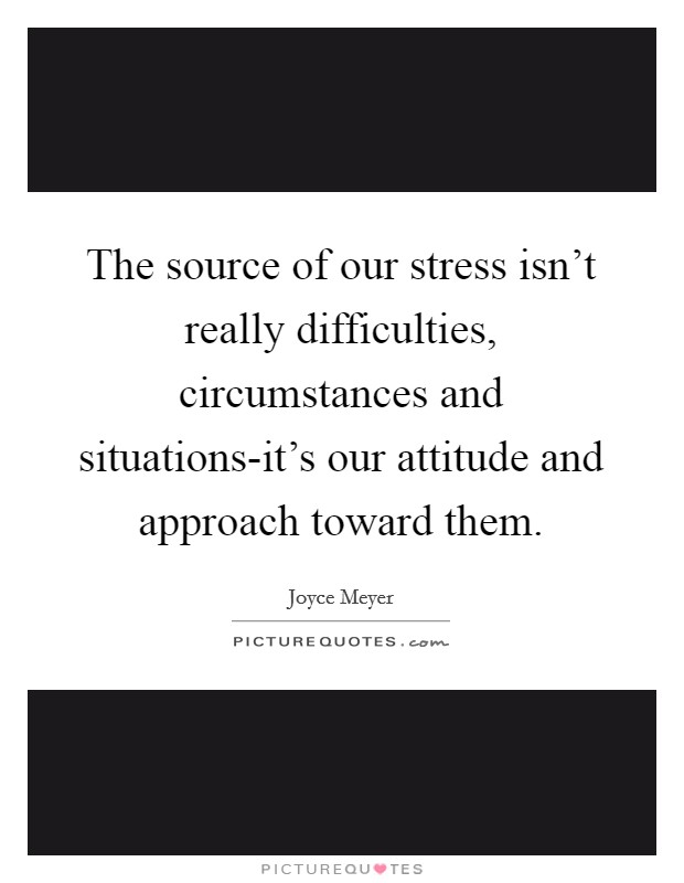 The source of our stress isn't really difficulties, circumstances and situations-it's our attitude and approach toward them Picture Quote #1