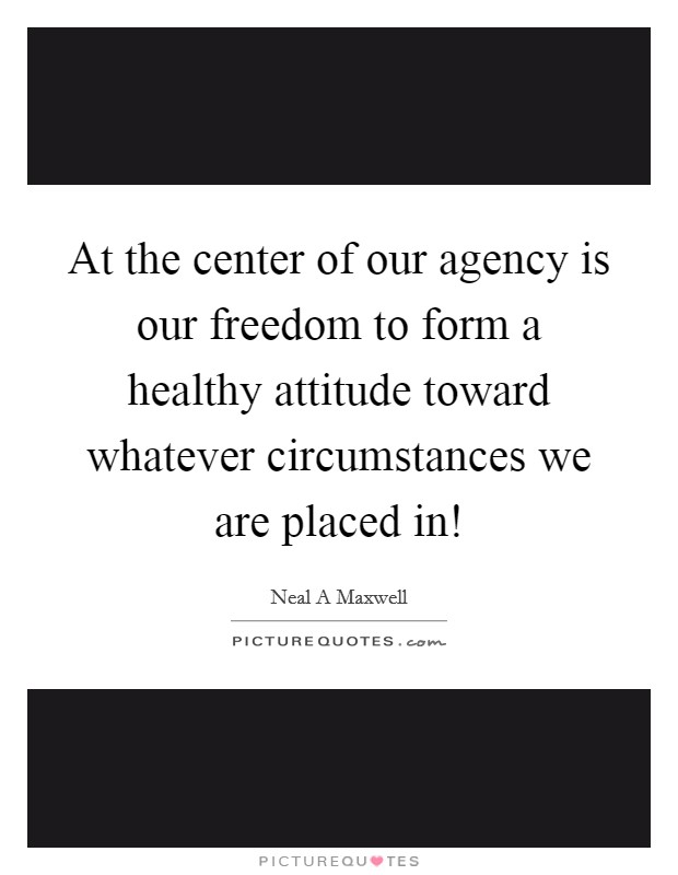 At the center of our agency is our freedom to form a healthy attitude toward whatever circumstances we are placed in! Picture Quote #1