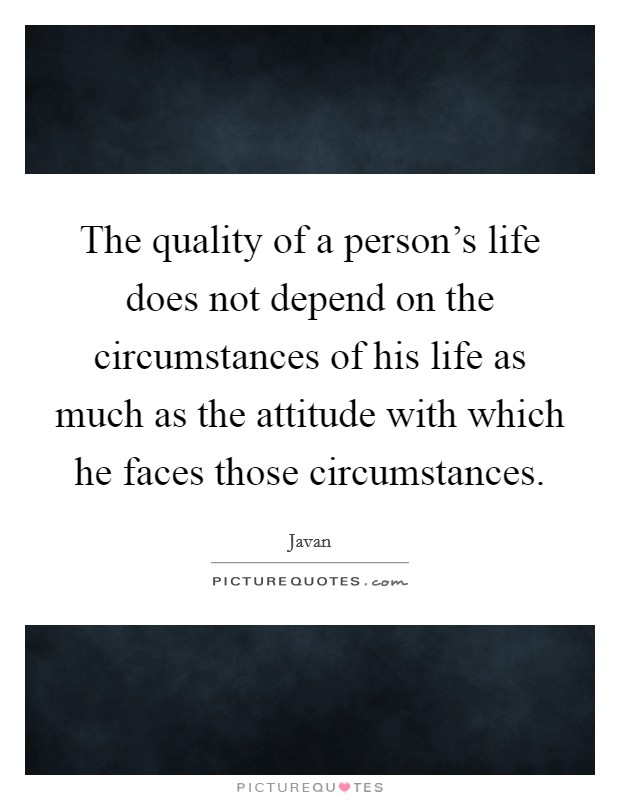 The quality of a person's life does not depend on the circumstances of his life as much as the attitude with which he faces those circumstances. Picture Quote #1