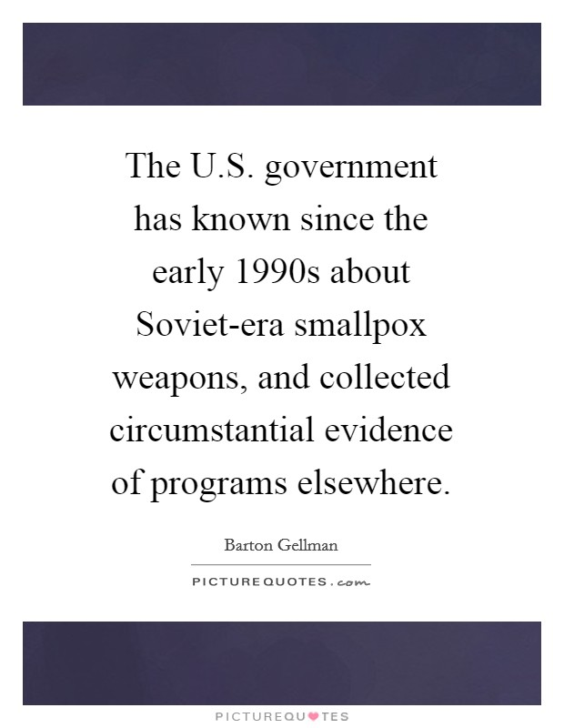 The U.S. government has known since the early 1990s about Soviet-era smallpox weapons, and collected circumstantial evidence of programs elsewhere. Picture Quote #1
