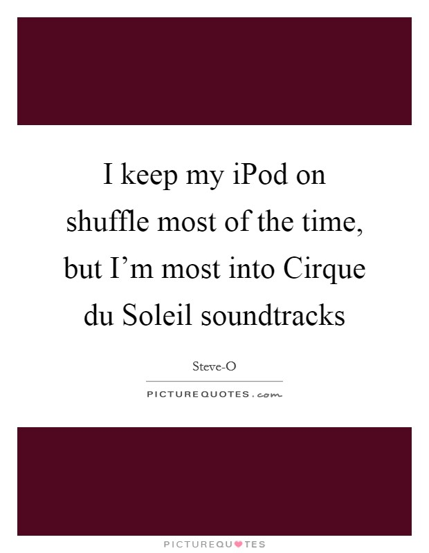 I keep my iPod on shuffle most of the time, but I'm most into Cirque du Soleil soundtracks Picture Quote #1