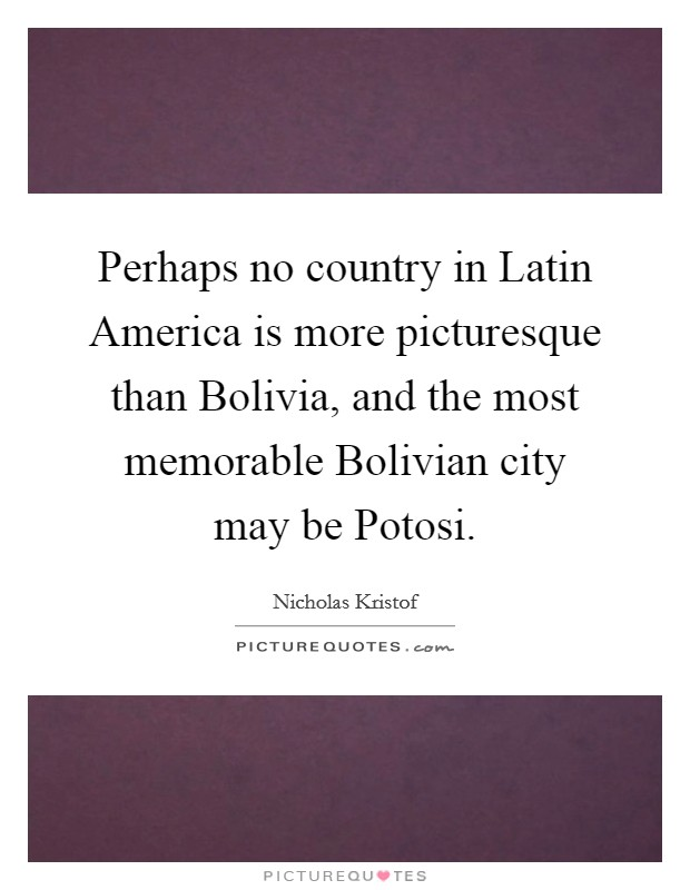 Perhaps no country in Latin America is more picturesque than Bolivia, and the most memorable Bolivian city may be Potosi Picture Quote #1