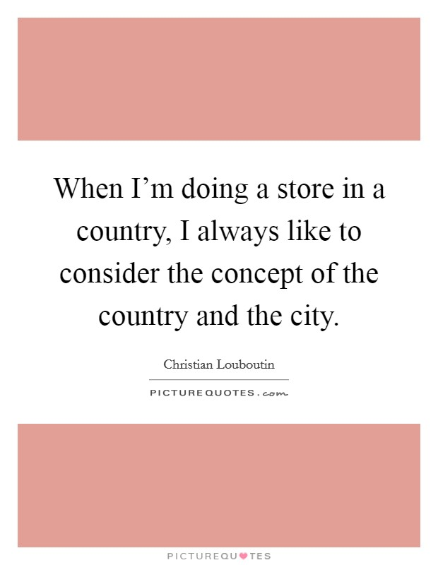 When I'm doing a store in a country, I always like to consider the concept of the country and the city Picture Quote #1