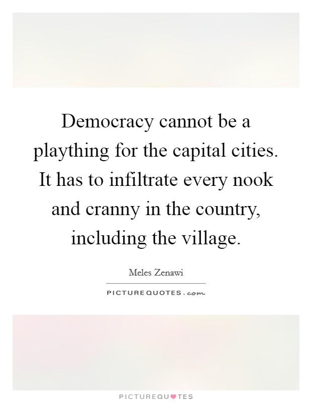 Democracy cannot be a plaything for the capital cities. It has to infiltrate every nook and cranny in the country, including the village Picture Quote #1