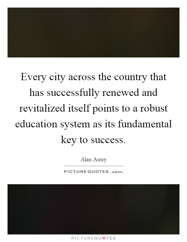Every city across the country that has successfully renewed and revitalized itself points to a robust education system as its fundamental key to success Picture Quote #1