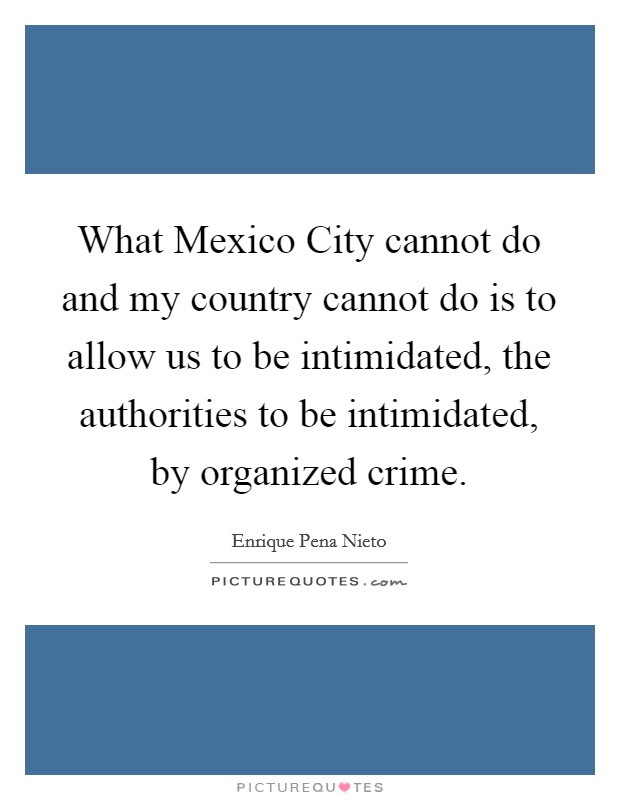 What Mexico City cannot do and my country cannot do is to allow us to be intimidated, the authorities to be intimidated, by organized crime Picture Quote #1