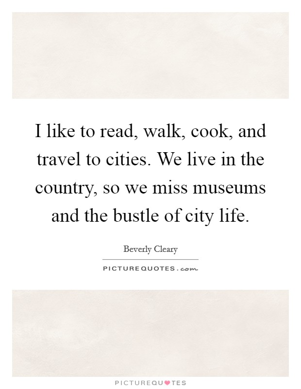 I like to read, walk, cook, and travel to cities. We live in the country, so we miss museums and the bustle of city life Picture Quote #1