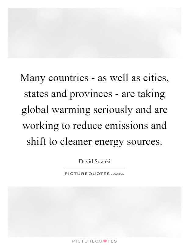 Many countries - as well as cities, states and provinces - are taking global warming seriously and are working to reduce emissions and shift to cleaner energy sources Picture Quote #1