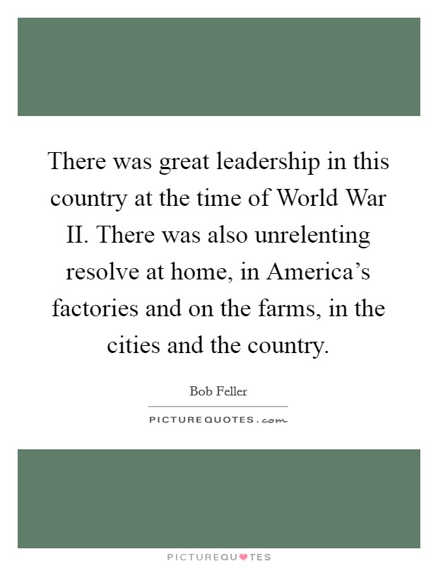 There was great leadership in this country at the time of World War II. There was also unrelenting resolve at home, in America's factories and on the farms, in the cities and the country Picture Quote #1