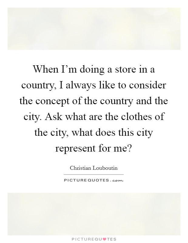 When I'm doing a store in a country, I always like to consider the concept of the country and the city. Ask what are the clothes of the city, what does this city represent for me? Picture Quote #1