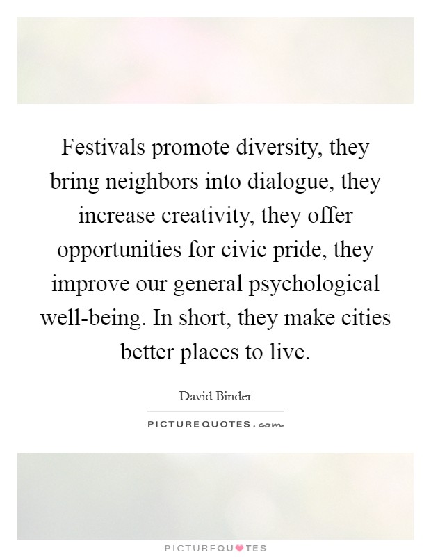 Festivals promote diversity, they bring neighbors into dialogue, they increase creativity, they offer opportunities for civic pride, they improve our general psychological well-being. In short, they make cities better places to live Picture Quote #1
