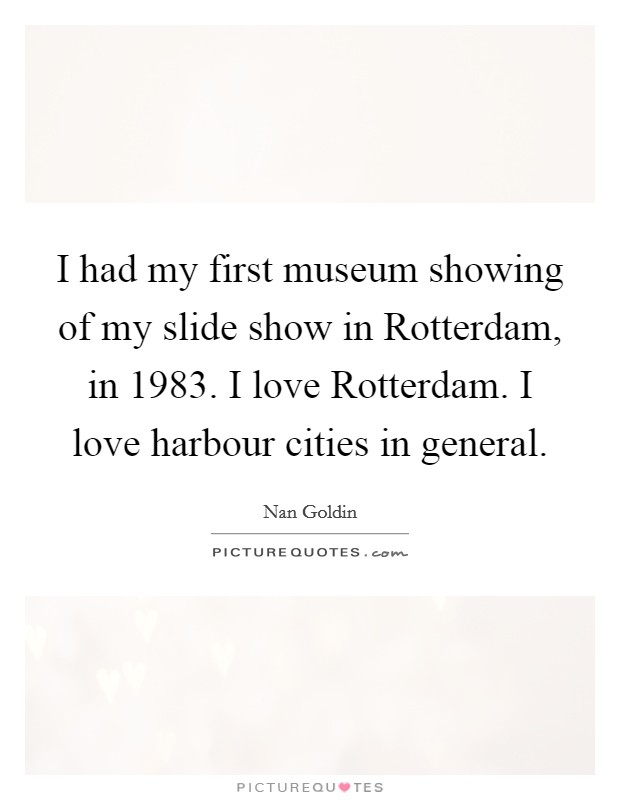 I had my first museum showing of my slide show in Rotterdam, in 1983. I love Rotterdam. I love harbour cities in general. Picture Quote #1
