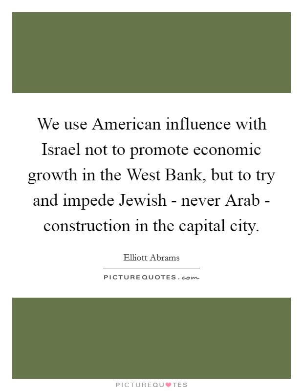 We use American influence with Israel not to promote economic growth in the West Bank, but to try and impede Jewish - never Arab - construction in the capital city Picture Quote #1