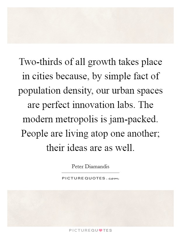 Two-thirds of all growth takes place in cities because, by simple fact of population density, our urban spaces are perfect innovation labs. The modern metropolis is jam-packed. People are living atop one another; their ideas are as well Picture Quote #1