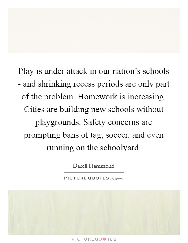 Play is under attack in our nation's schools - and shrinking recess periods are only part of the problem. Homework is increasing. Cities are building new schools without playgrounds. Safety concerns are prompting bans of tag, soccer, and even running on the schoolyard Picture Quote #1