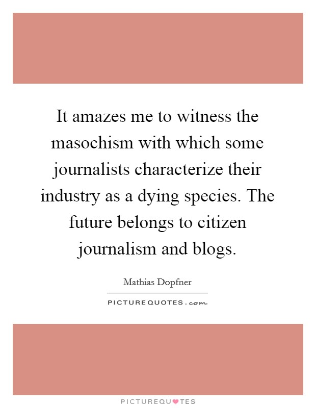 It amazes me to witness the masochism with which some journalists characterize their industry as a dying species. The future belongs to citizen journalism and blogs Picture Quote #1