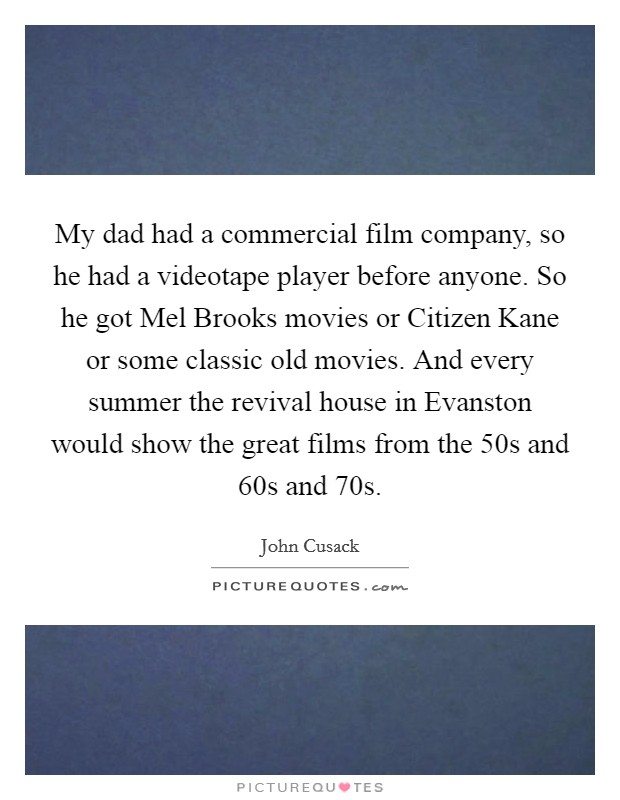 My dad had a commercial film company, so he had a videotape player before anyone. So he got Mel Brooks movies or Citizen Kane or some classic old movies. And every summer the revival house in Evanston would show the great films from the  50s and  60s and  70s Picture Quote #1