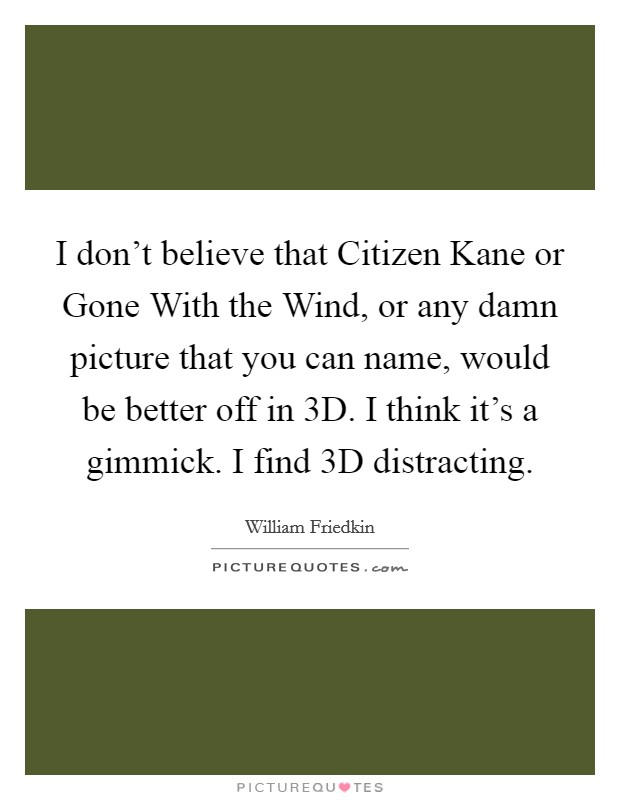 I don't believe that Citizen Kane or Gone With the Wind, or any damn picture that you can name, would be better off in 3D. I think it's a gimmick. I find 3D distracting Picture Quote #1