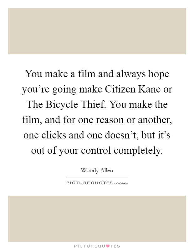 You make a film and always hope you're going make Citizen Kane or The Bicycle Thief. You make the film, and for one reason or another, one clicks and one doesn't, but it's out of your control completely Picture Quote #1
