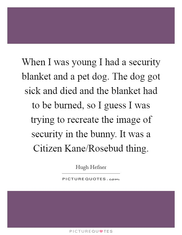 When I was young I had a security blanket and a pet dog. The dog got sick and died and the blanket had to be burned, so I guess I was trying to recreate the image of security in the bunny. It was a Citizen Kane/Rosebud thing Picture Quote #1