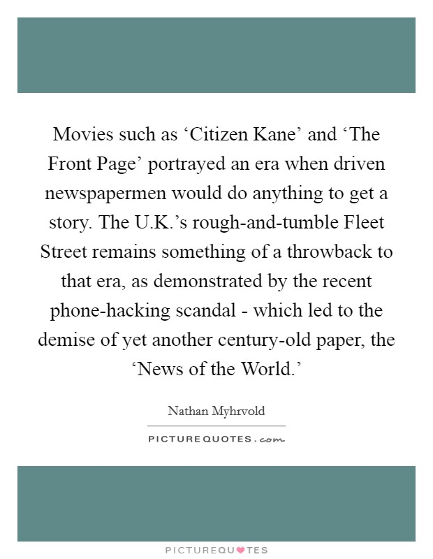 Movies such as 'Citizen Kane' and 'The Front Page' portrayed an era when driven newspapermen would do anything to get a story. The U.K.'s rough-and-tumble Fleet Street remains something of a throwback to that era, as demonstrated by the recent phone-hacking scandal - which led to the demise of yet another century-old paper, the 'News of the World.' Picture Quote #1