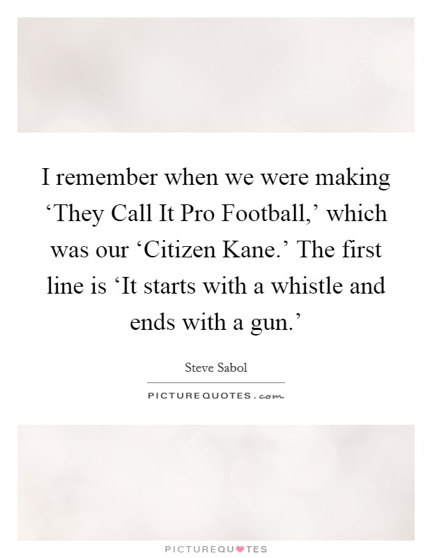 I remember when we were making 'They Call It Pro Football,' which was our 'Citizen Kane.' The first line is 'It starts with a whistle and ends with a gun.' Picture Quote #1