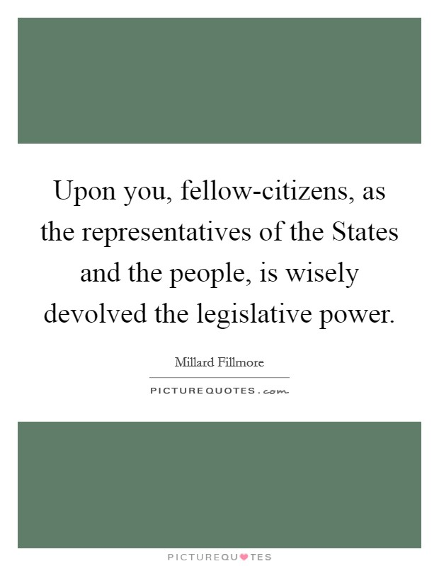 Upon you, fellow-citizens, as the representatives of the States and the people, is wisely devolved the legislative power Picture Quote #1