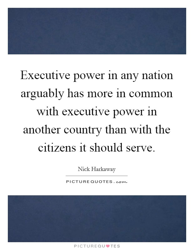 Executive power in any nation arguably has more in common with executive power in another country than with the citizens it should serve Picture Quote #1