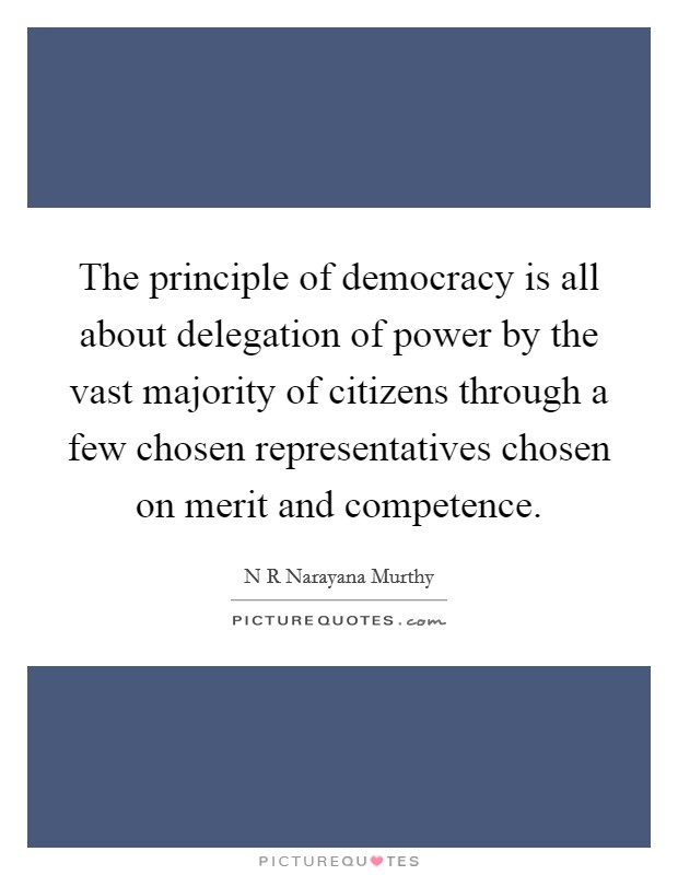 The principle of democracy is all about delegation of power by the vast majority of citizens through a few chosen representatives chosen on merit and competence Picture Quote #1