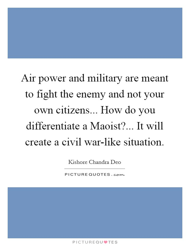 Air power and military are meant to fight the enemy and not your own citizens... How do you differentiate a Maoist?... It will create a civil war-like situation Picture Quote #1