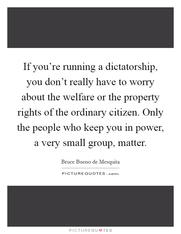 If you're running a dictatorship, you don't really have to worry about the welfare or the property rights of the ordinary citizen. Only the people who keep you in power, a very small group, matter Picture Quote #1