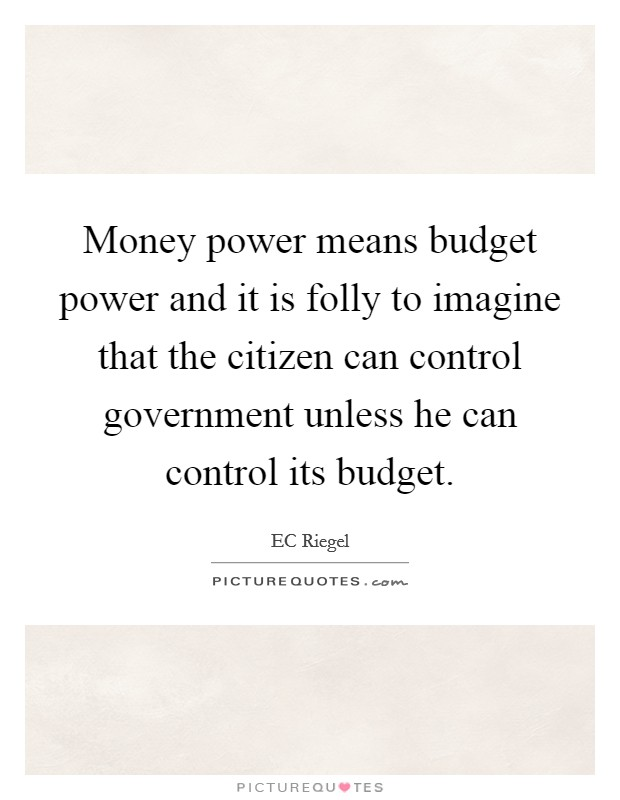 Money power means budget power and it is folly to imagine that the citizen can control government unless he can control its budget Picture Quote #1