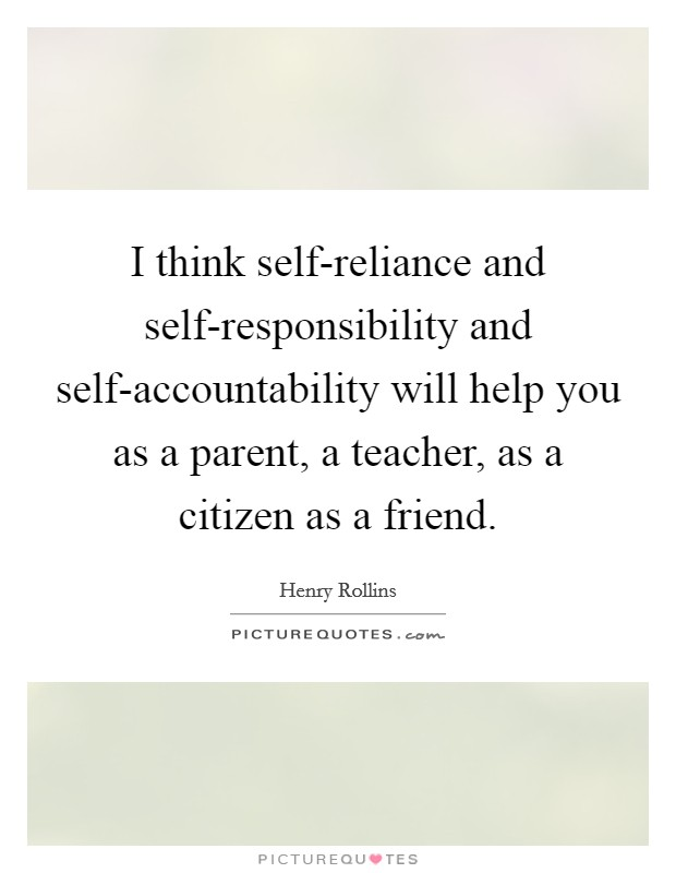 I think self-reliance and self-responsibility and self-accountability will help you as a parent, a teacher, as a citizen as a friend Picture Quote #1