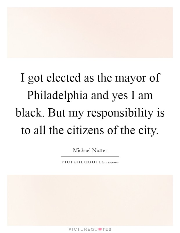 I got elected as the mayor of Philadelphia and yes I am black. But my responsibility is to all the citizens of the city Picture Quote #1