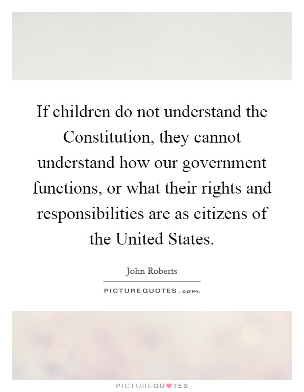 If children do not understand the Constitution, they cannot understand how our government functions, or what their rights and responsibilities are as citizens of the United States Picture Quote #1