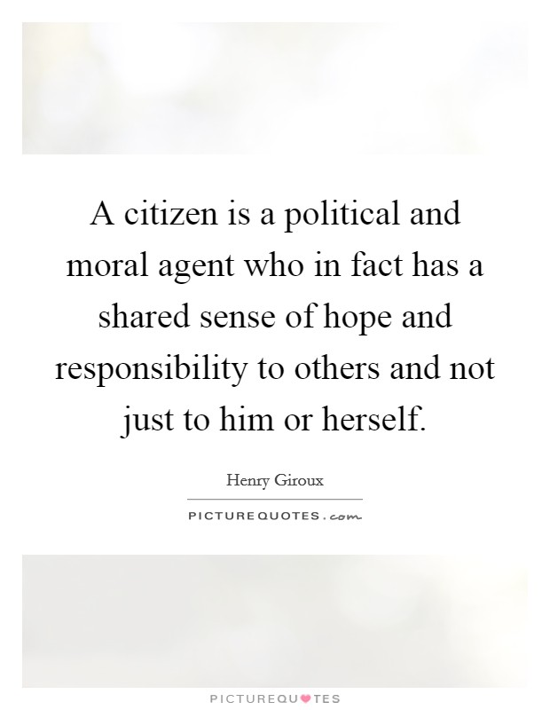 A citizen is a political and moral agent who in fact has a shared sense of hope and responsibility to others and not just to him or herself Picture Quote #1