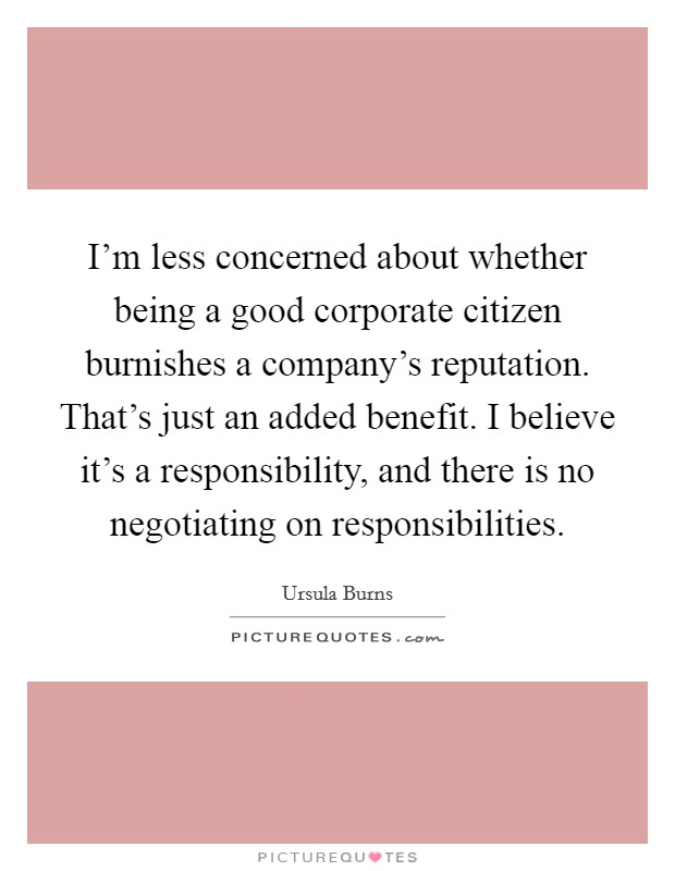 I'm less concerned about whether being a good corporate citizen burnishes a company's reputation. That's just an added benefit. I believe it's a responsibility, and there is no negotiating on responsibilities Picture Quote #1