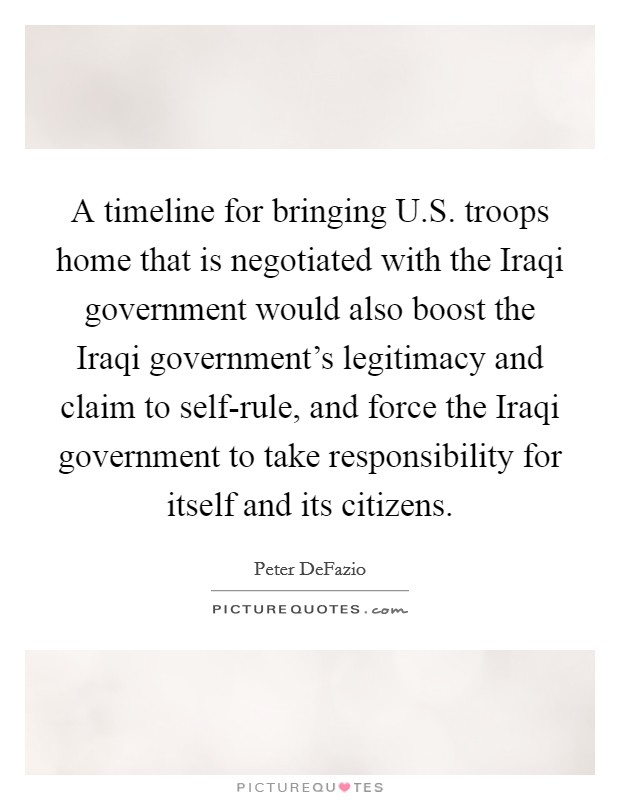 A timeline for bringing U.S. troops home that is negotiated with the Iraqi government would also boost the Iraqi government's legitimacy and claim to self-rule, and force the Iraqi government to take responsibility for itself and its citizens Picture Quote #1