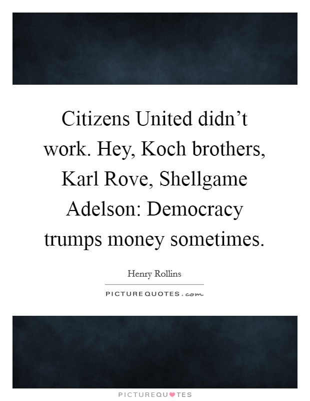 Citizens United didn't work. Hey, Koch brothers, Karl Rove, Shellgame Adelson: Democracy trumps money sometimes Picture Quote #1