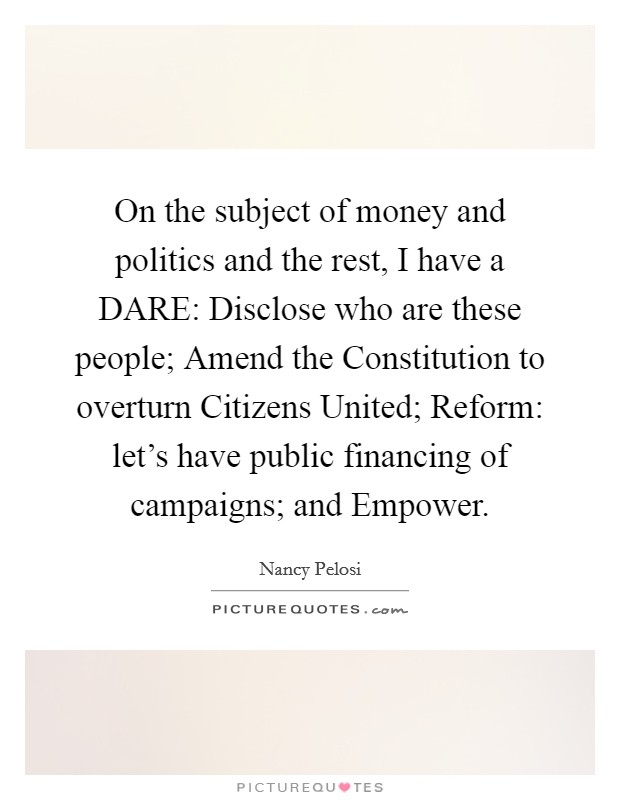 On the subject of money and politics and the rest, I have a DARE: Disclose who are these people; Amend the Constitution to overturn Citizens United; Reform: let's have public financing of campaigns; and Empower Picture Quote #1