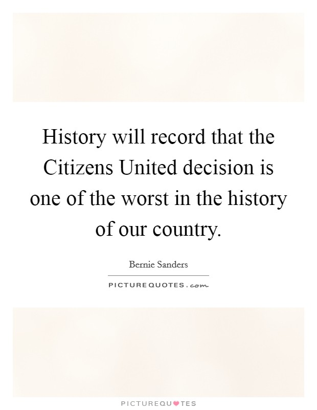 History will record that the Citizens United decision is one of the worst in the history of our country Picture Quote #1