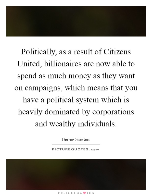 Politically, as a result of Citizens United, billionaires are now able to spend as much money as they want on campaigns, which means that you have a political system which is heavily dominated by corporations and wealthy individuals Picture Quote #1