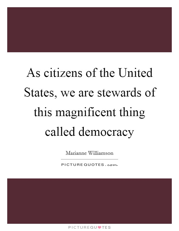 As citizens of the United States, we are stewards of this magnificent thing called democracy Picture Quote #1