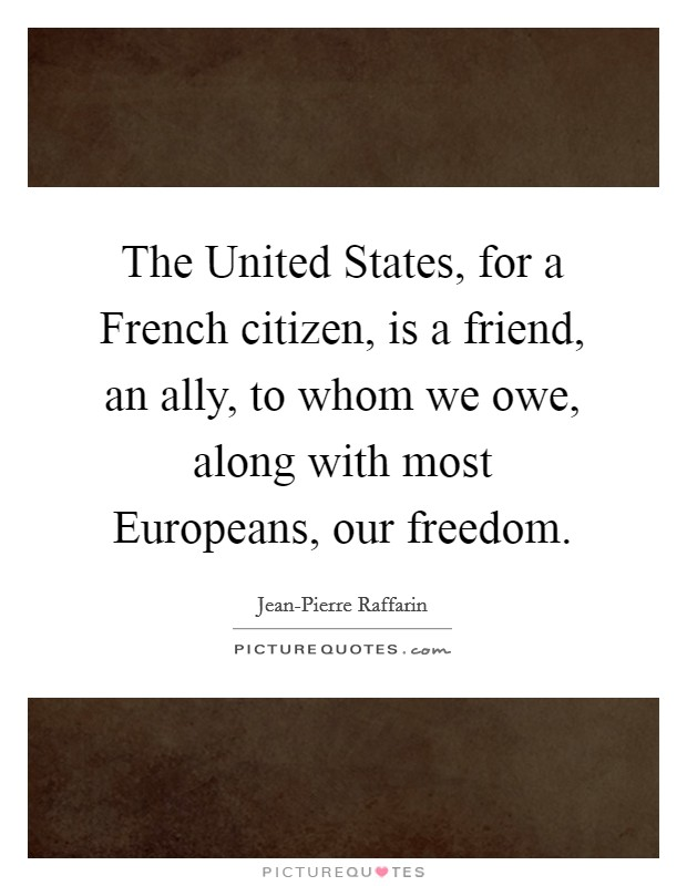 The United States, for a French citizen, is a friend, an ally, to whom we owe, along with most Europeans, our freedom Picture Quote #1