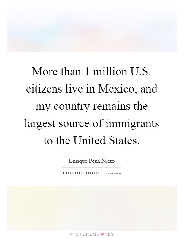 More than 1 million U.S. citizens live in Mexico, and my country remains the largest source of immigrants to the United States Picture Quote #1