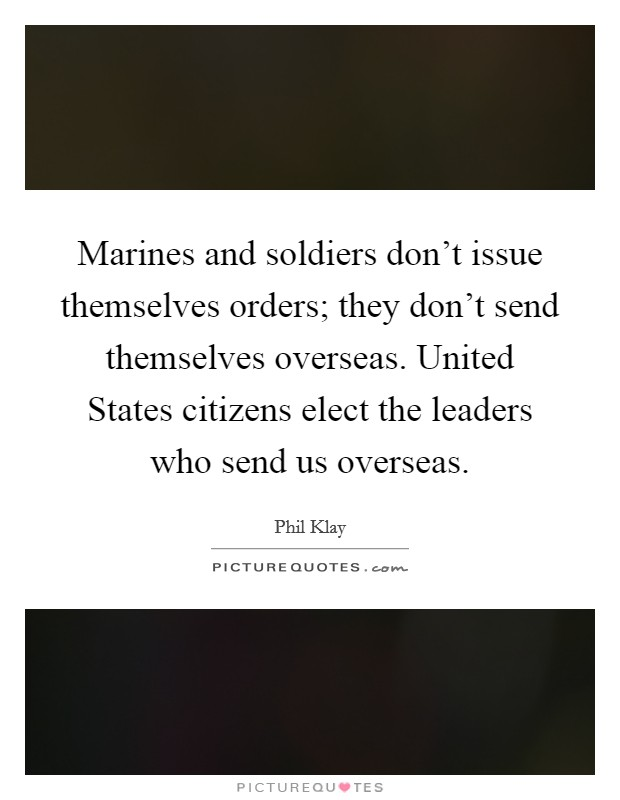 Marines and soldiers don't issue themselves orders; they don't send themselves overseas. United States citizens elect the leaders who send us overseas Picture Quote #1